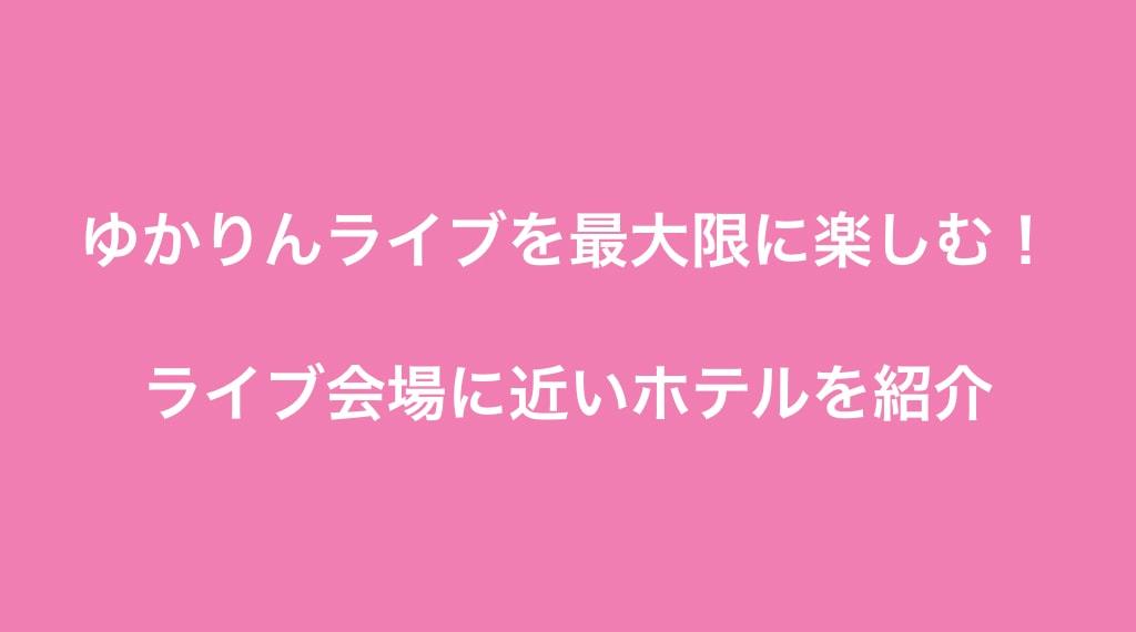 ライブ会場に近いホテルを紹介(田村ゆかり LOVE♡LIVE 2019 Twilight♡Chandelier)